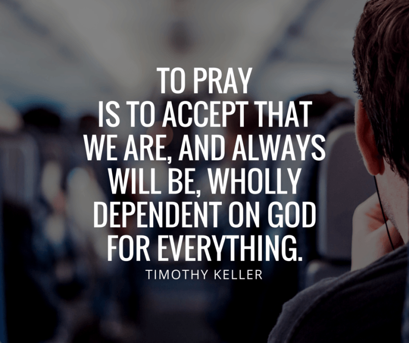 Timothy Keller Quotes To Pray Is To Accept That We Are And Always Impressive Timothy Keller Quotes
