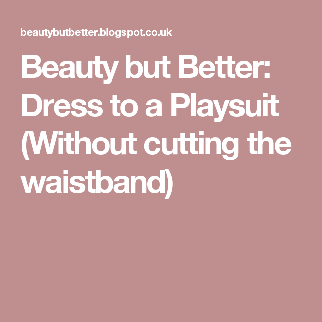 Beauty but Better: Dress to a Playsuit (Without cutting the waistband)