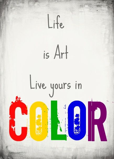 Life is art. Live yours in color. color quote Color