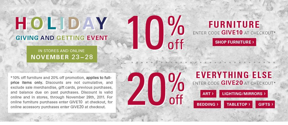 Holiday giving and getting event. 10% off furniture, excluding sale - promo code GIVE10. 20% off almost everything else, excluding sale - promo code GIVE20. *10% off furniture, excludes sale furniture. 20% off promotion, excludes furniture and sale. Discounts are not cumulative, and exclude sale merchandise, gift cards, previous purchases, and balance due on past purchases. Discount is valid online and in stores, through November 28th, 2011. For online furniture purchases enter GIVE10  at…
