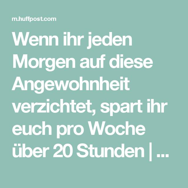 Wenn Ihr Jeden Morgen Auf Diese Angewohnheit Verzichtet Spart Ihr Euch Pro Woche Uber 20 Stunden Huffpost Germany Deutschland