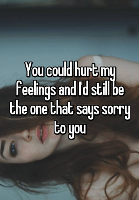 You Could Hurt My Feelings And Id Still Be The One That Says Sorry