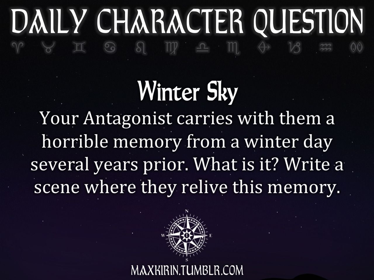 ★ DAILY CHARACTER QUESTION ★  Winter Sky Your Antagonist carries with them a horrible memory from a winter day several years prior. What is it? Write a scene where they relive this memory.  Want to publish a story inspired by this prompt?Click hereto read the guidelines~ ♥︎ And, if you're looking for more writerly content, make sure to follow me:maxkirin.tumblr.com!