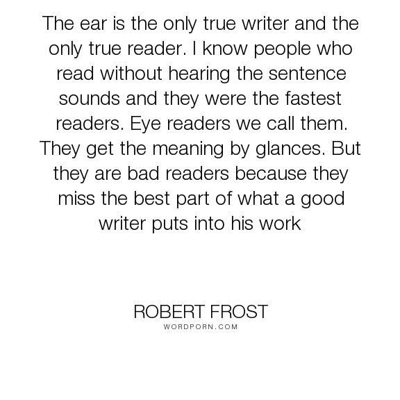 """Robert Frost - """"The ear is the only true writer and the only true reader. I know people who read..."""". writing, reading, writers, readers"""
