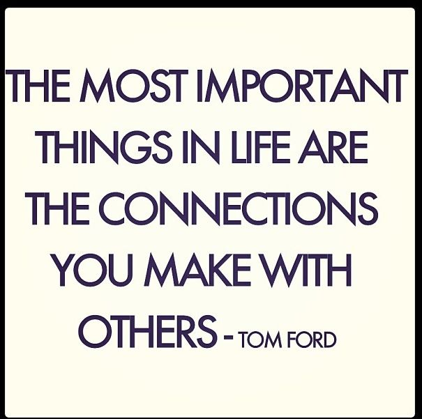 The Most Important Things In Life Are The Connections You Make With