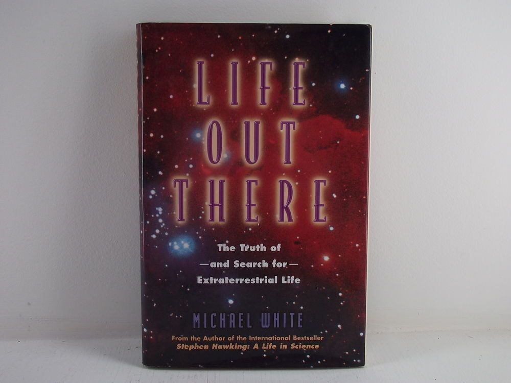 Life Out There : Truth of and Search for Extraterrestrial Life by Michael White