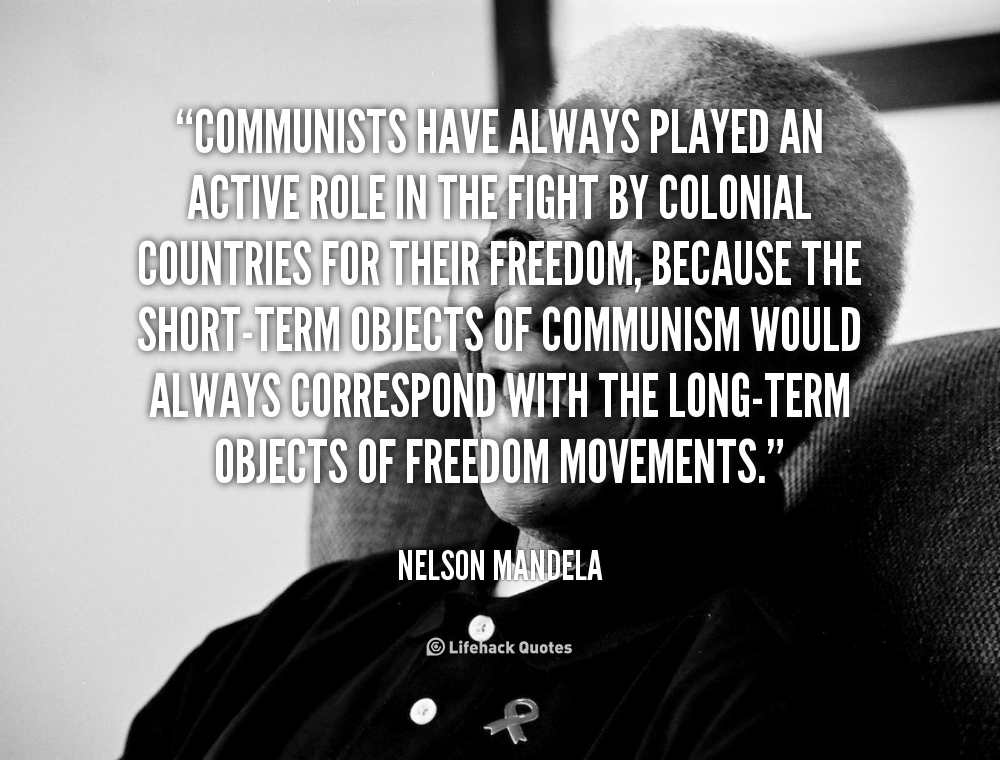 """Communists have always played an active role in the fight by colonial countries for their freedom, because the short-term objects of Communism would always correspond with the long-term objects of freedom movements."" - Nelson Mandela #quote #lifehack #nelsonmandela"
