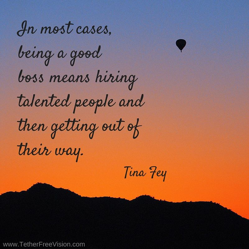 In most cases being a good boss means hiring talented people and then getting out of their way. -Tina Fey