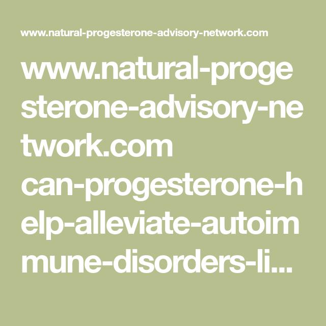 Www Natural Progesterone Advisory Network Com Can Progesterone Help Alleviate Autoimmune Disorders Like Hashim Progesterone Hashimotos Disease Natural Hormones
