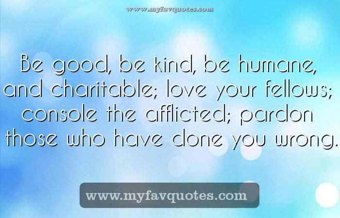 cool Be good, be kind, beBe good, be kind, be humane, and charitable; love your fellows; console the afflicted; pardon those who have done you wrong. ...
