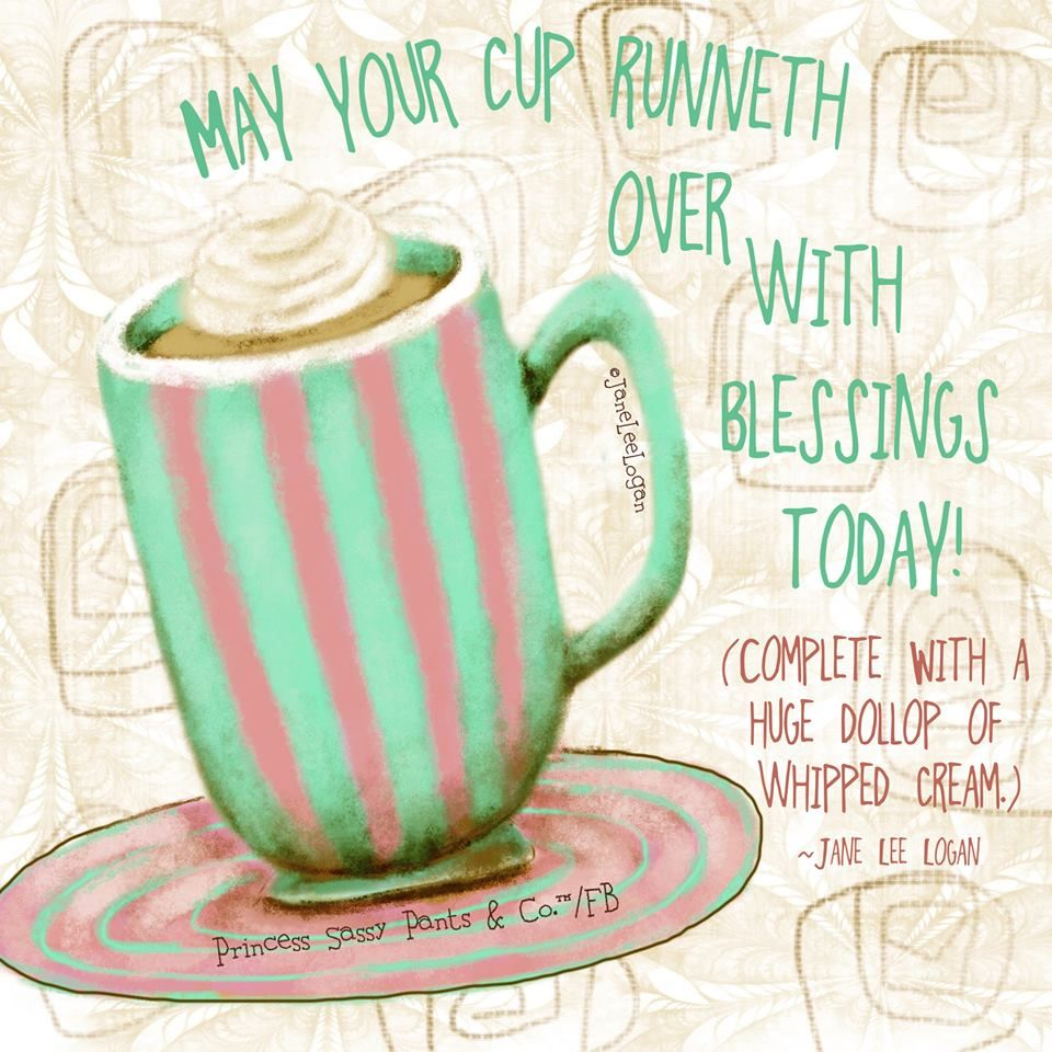 May your cup over with blessings today. Sassy