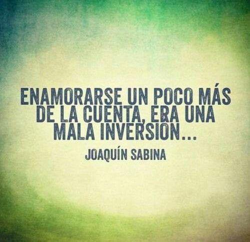 """""""...enamorarse un poco más de la cuenta, era una mala inversión..."""" (Joaquín Sabina)"""