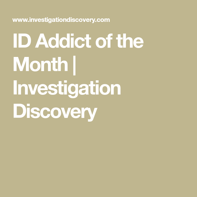 Id Addict Of The Month Investigation Discovery