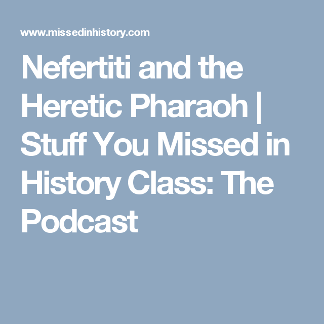 Nefertiti and the Heretic Pharaoh | Stuff You Missed in History ...
