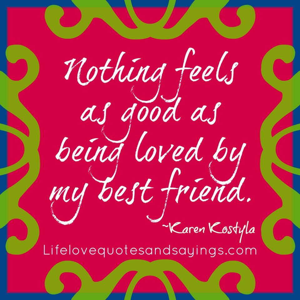 love quotes for him best friend Nothing feels as good as being loved Love Quotes And