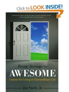 """My third book: From Average to Awesome: Lessons for Living an Extraordinary Life by Jim Smith, Jr. """"Details the transformation process to passion, purpose and power! Candid, thought-provoking anecdotes and a powerful action plan, make From Average to Awesome a quick, yet emotional read. Author, Jim Smith, Jr., explains the effects of adverse situations and how personal experiences can transform anyone from average to awesome!"""" Available from Amazon and at http://jimpact.com/shop-jimpact/"""
