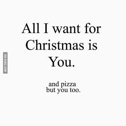All I Want For Christmas Is Pizza Err I Mean You Witty Christmas Quotes Work Quotes Be Yourself Quotes