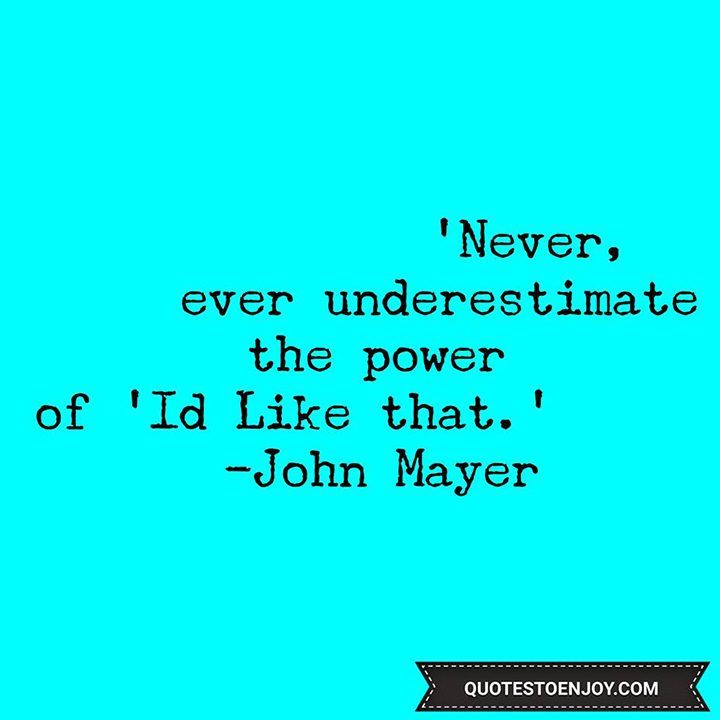 Never, ever underestimate the power of I'd like that. - John Mayer ...