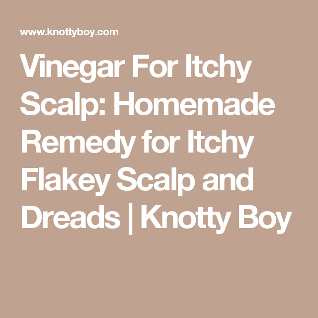Vinegar For Itchy Scalp Homemade Remedy For Itchy Flakey Scalp And Dreads Knotty Boy Itchy Scalp Itchy Flakey Scalp Flakey Scalp