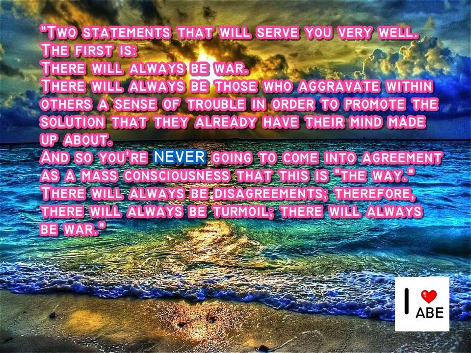 """Dos declaraciones que te servirán muy bien.  La primera es:  Siempre habrá guerra.  Siempre habrá aquellos que agravarán dentro de los demás una sensación de problema con el fin de promover la solución que ellos ya tienen en su mente hecha acerca de eso.  Y por lo que NUNCA van a entrar en un acuerdo con la conciencia de masas de que este es """"el camino"""".  Siempre habrá desacuerdos; Por lo tanto, siempre habrá agitación; siempre habrá guerra."""