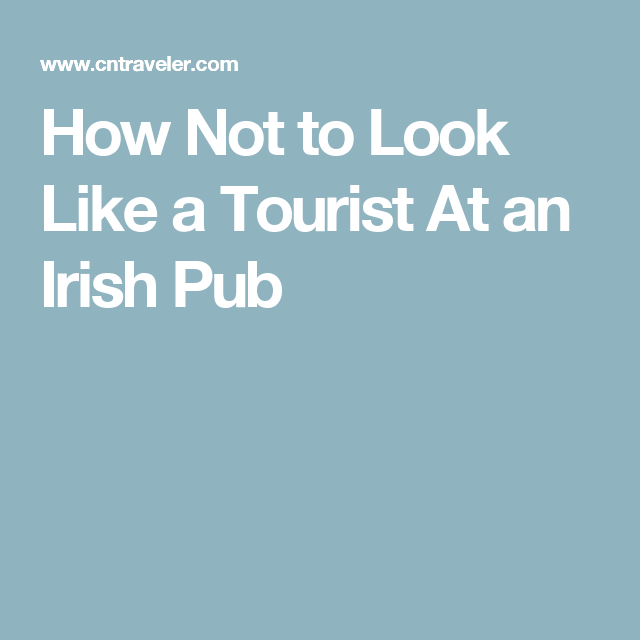 How Not to Look Like a Tourist At an Irish Pub