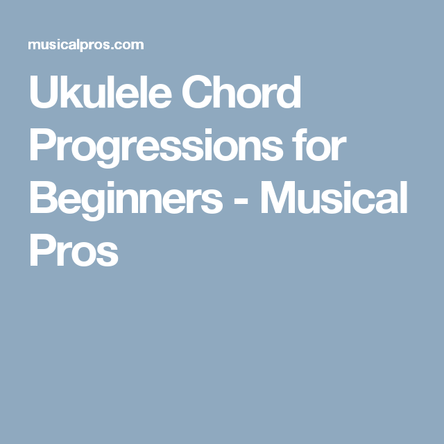 Ukulele Chord Progressions For Beginners Musical Pros Ukulele