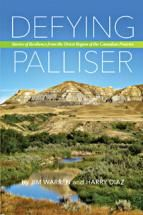 Defying Palliser: Stories of Resilience from the Driest Region of the Canadian Prairies by Jim Warren and Harry Diaz