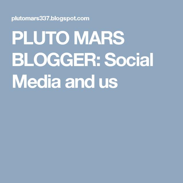 PLUTO MARS BLOGGER: Social Media and us