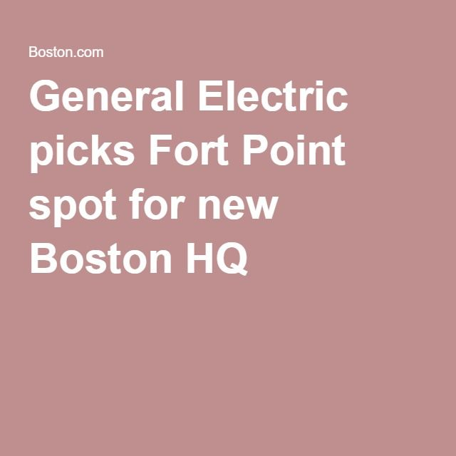 General Electric picks Fort Point spot for new Boston HQ