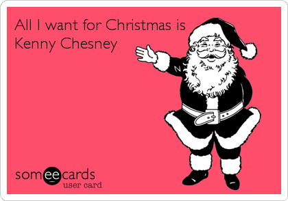 All I Want For Christmas Is Kenny Chesney I Will Be A Good Good Girl This Year For That Gift Lol Haha Funny Funny Quotes Someecards