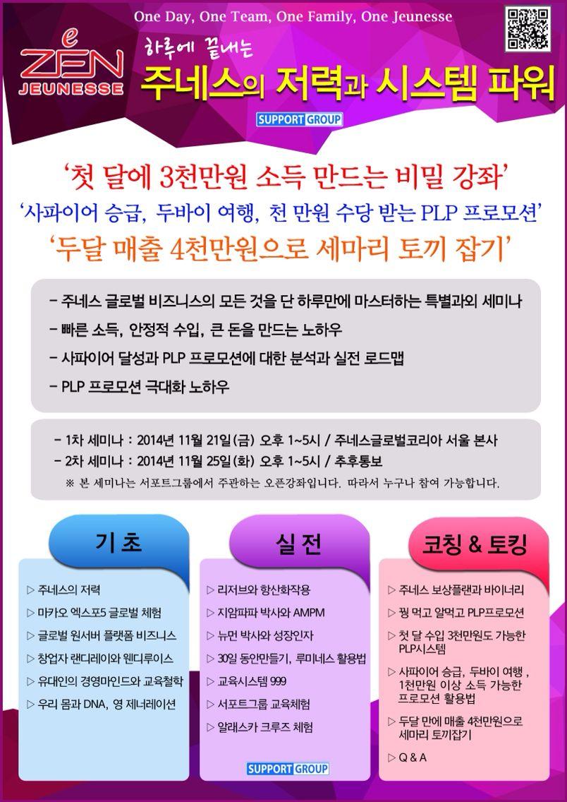 """주네스 원데이 스페셜 세미나 안내입니다. """"하루 만에 끝내는 <주네스의 저력과 시스템파워>""""  Jeunesse Global Korea oneday specipic Seminar -support group- 날짜 : 2014년 11월 21일(금) 1~5시 주네스글로벌코리아 서울 본사   2014년 11월 25일(화) 1~5시 추후공지  세미나 테마별 해당 리더와 강사님들은 자신의 테마와pt자료준비, 원데이 세미나가 있는 날까지 테마연습 및 강의코칭이 진행됩니다. 시간이 되시는 분들은 참석하시어 세미나 준비에 만전을 기하기 바랍니다."""