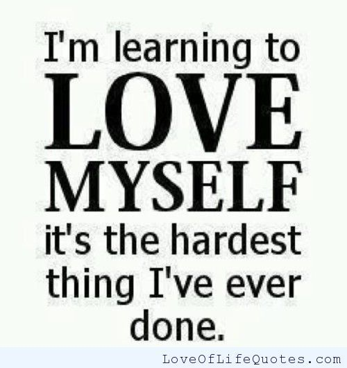 Quotes About Yourself I'm Learning To Love Myself  Love Of Life Quotes  Exactly How I