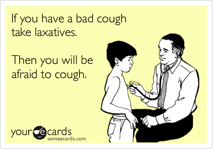 If You Have A Bad Cough Take Laxatives Then You Will Be Afraid To Cough News Ecard Funny Commercials Funny Funny Quotes