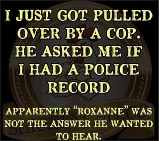 """I JUST GOT PULLED OVER BY A COP. HE ASKED ME IF I HAD A POLICE RECORD APPARENTLY """"ROXANNE"""" WAS NOT THE ANSWER HE WANTED TO HEAR. - )"""