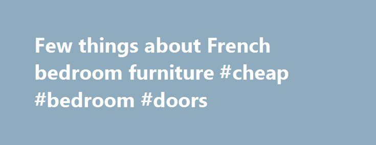 Few Things About French Bedroom Furniture #cheap #bedroom #doors Http:// Design