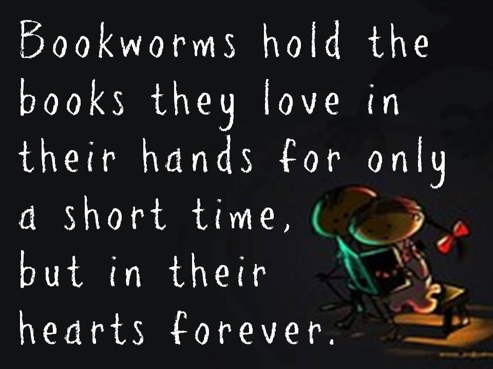 Bookworms hold the books they love in their hands for only a short time, but in their hearts forever.