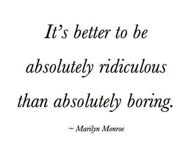 Es mejor ser absolutamente ridículo que absolutamente aburrido.