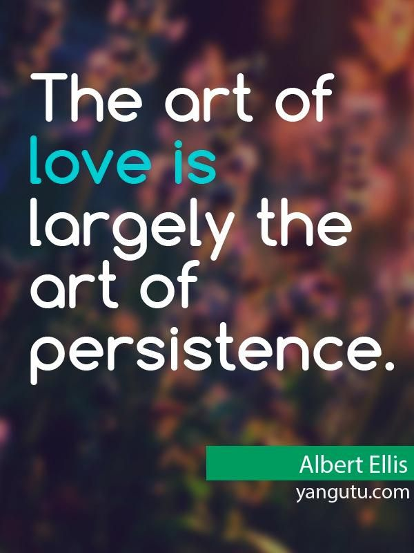 The Art Of Love Is Largely The Art Of Persistence Albert Ellis