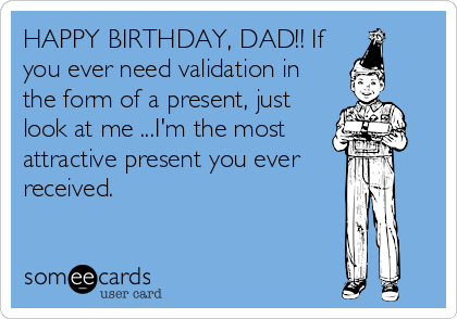 ee0a716814412ce8944a4673c641c162 happy birthday, dad!! if you ever need validation in the form of a