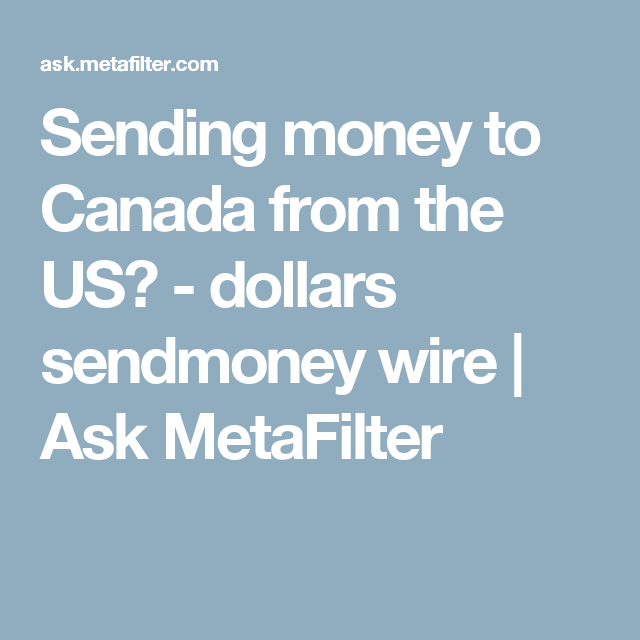 Sending Money To Canada From The Us Dollars Sendmoney Wire Ask Metafilter