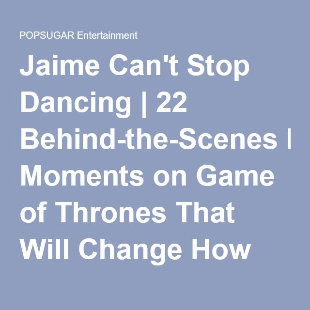 Jaime Can't Stop Dancing | 22 Behind-the-Scenes Moments on Game of Thrones That Will Change How You See Everyone | POPSUGAR Entertainment