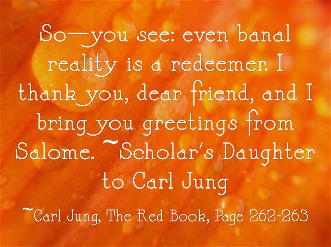 So—you see: even banal reality is a redeemer. I thank you, dear friend, and I bring you greetings from Salome. ~Scholar's Daughter to Carl Jung