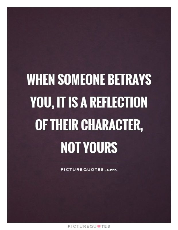 When Someone Betrays You It Is A Reflection Of Their Character Not Your Quotes About Moving On From Friends Be Yourself Quotes Quotes About Moving On From Love