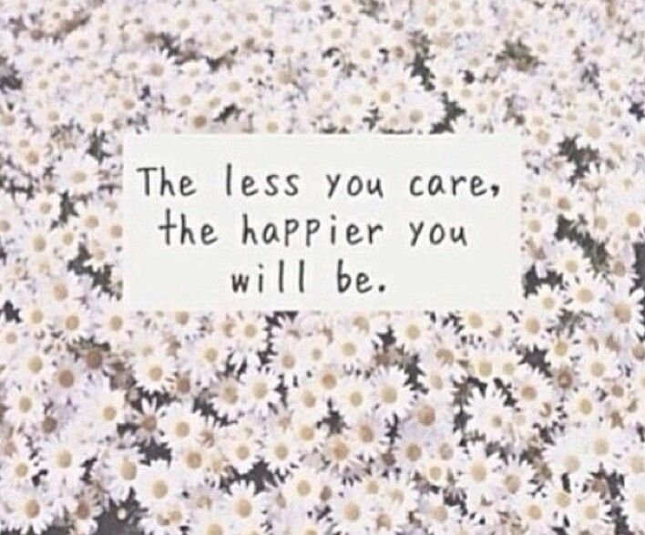 The Less You Care The Happier You Will Be Words Quotes Words Wise Words