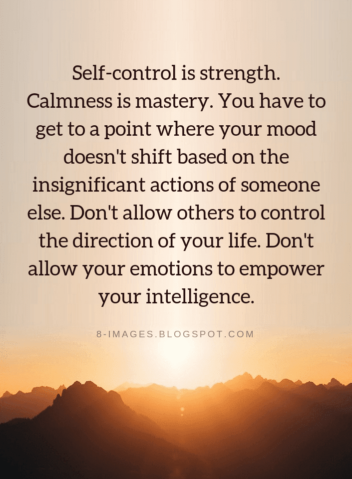 Self-control is strength. Calmness is mastery. You have to get to a point where your mood | Self Control Quotes - Quotes