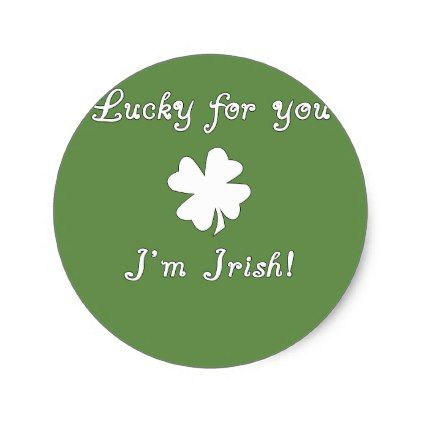 Lucky for you im irish classic round sticker round stickers and rounding