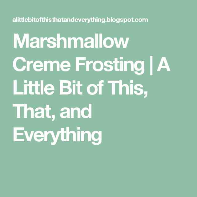 Marshmallow Creme Frosting | A Little Bit of This, That, and Everything