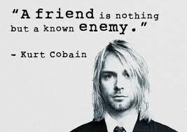 A friend is nothing but a know enemy