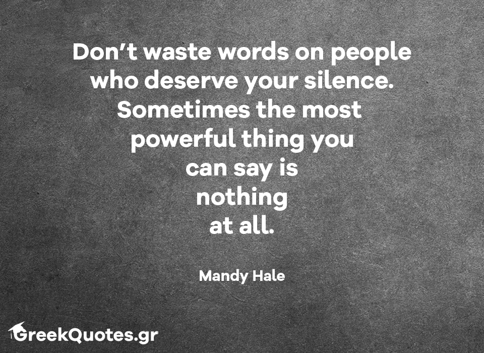 Dont waste words on people who deserve your silence. Sometimes the most  powerful thing you can say is nothing at all - Mandy Hale