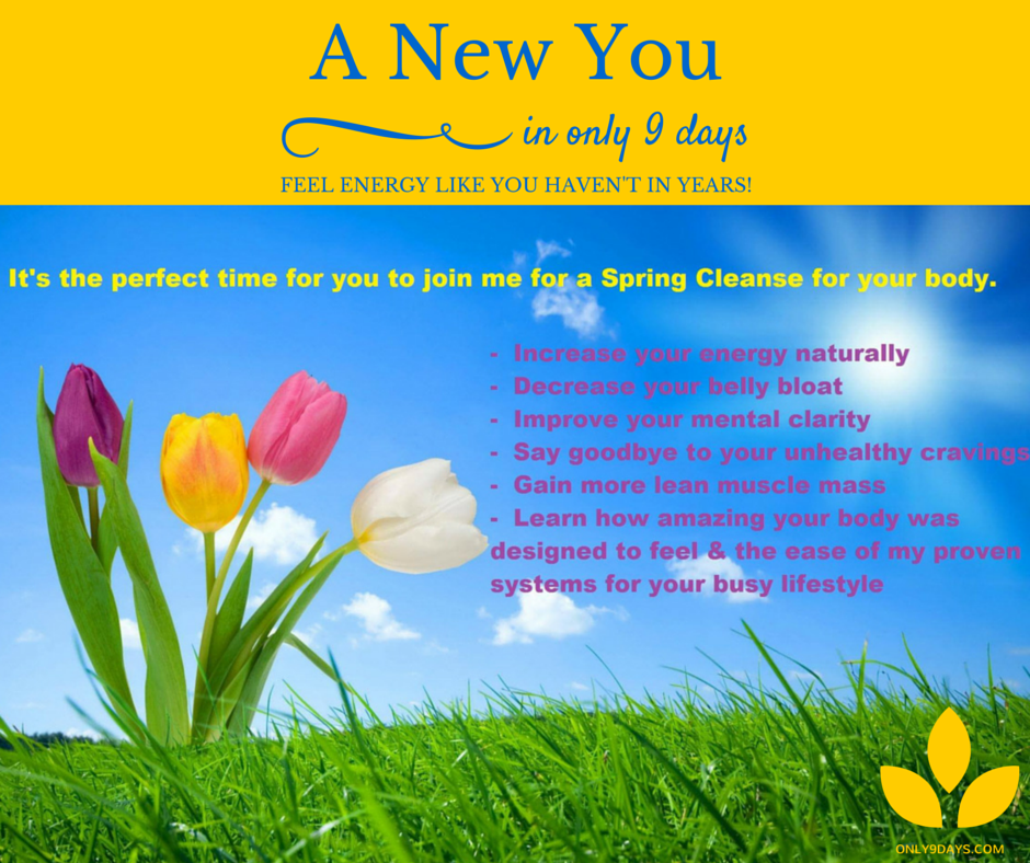 Today is YOUR day to join me in my Spring Nutritional Program! Just 4 days into this experience, I felt 20 years younger, had more energy, slept through the night, joints moved easily, no stiffness or pain, full mental clarity & drive. Why? Toxins & poisons are cleansed from the body. When our bodies are free from that struggle, it reverts back to a healthy state. Our bodies can heal like the miracle they were created to be. Today is the day YOU decide to free your new body…